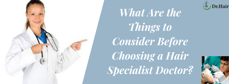 What Are the Things to Consider Before Choosing a Hair Specialist Doctor?
